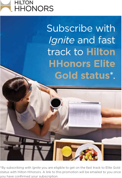 Subsribe to Ignite and fast track to Hilton HHonors Gold Status*